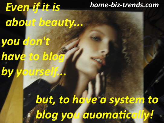 home-biz-trends.com - Blogger: Even if it is about beauty, you don't have to blog by yourself, but to have a system to blog you automatically every time you build content.